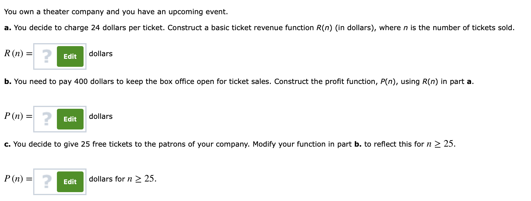 You own a theater company and you have an upcoming event. a. You decide to charge 24 dollars per ticket. Construct a basic ticket revenue function R(n) (in dollars), where n is the number of tickets sold. R (n) = dollars Edit b. You need to pay 400 dollars to keep the box office open for ticket sales. Construct the profit function, P(n), using R(n) in part a. 2 P (n) = dollars Edit c. You decide to give 25 free tickets to the patrons of your company. Modify your function in part b. to reflect this for n 2 25 dollars for n 2 25 Edit