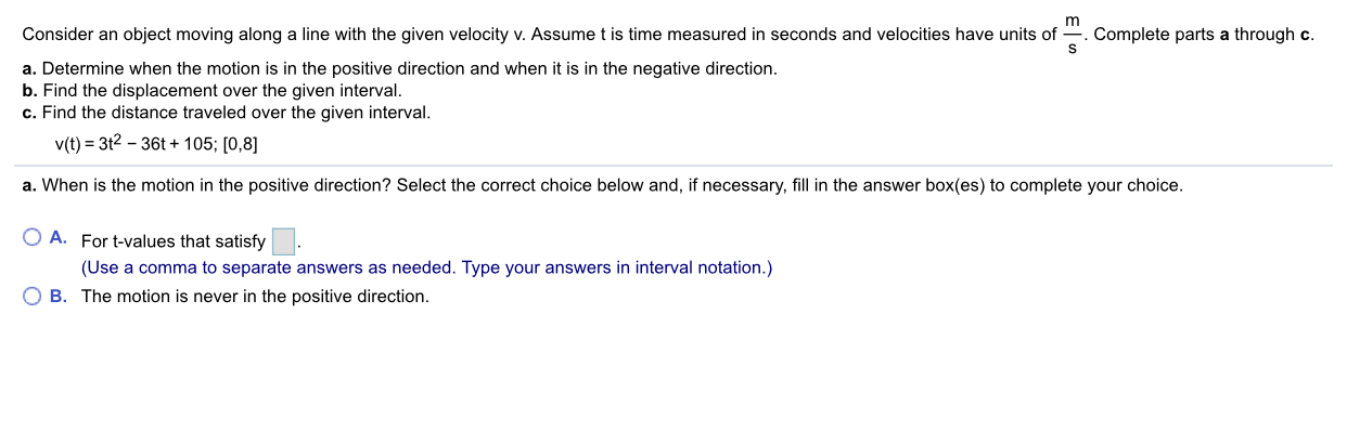 Complete parts a through c. S Consider an object moving along a line with the given velocity v. Assume t is time measured in seconds and velocities have units of a. Determine when the motion is in the positive direction and when it is in the negative direction. b. Find the displacement over the given interval. c. Find the distance traveled over the given interval v(t) 3t2 36t+105; [0,8] a. When is the motion in the positive direction? Select the correct choice below and, if necessary, fill in the answer box(es) to complete your choice. O A. For t-values that satisfy (Use a comma to separate answers as needed. Type your answers in interval notation.) O B. The motion is never in the positive direction