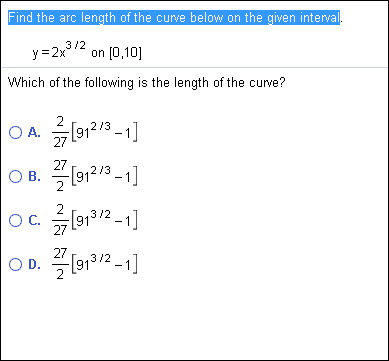 Find the arc length of the curve below on the given interval 3 /2 on (0,10] y 2x Which of the following is the length of the curve? 2 OA.9123 27 27 O B. 912/3 213 2 O C.913/21 27 27 O D.913/2-1 2