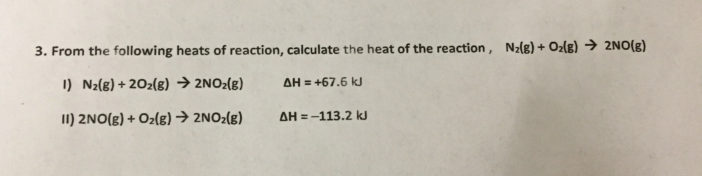 3. From the following heats of reaction, calculate the heat of the reaction, N21g)+ O2lg) 2NO(E) 1) N2(g) + 202(g) 2NO2(g) ΔΗ +67.6 kJ