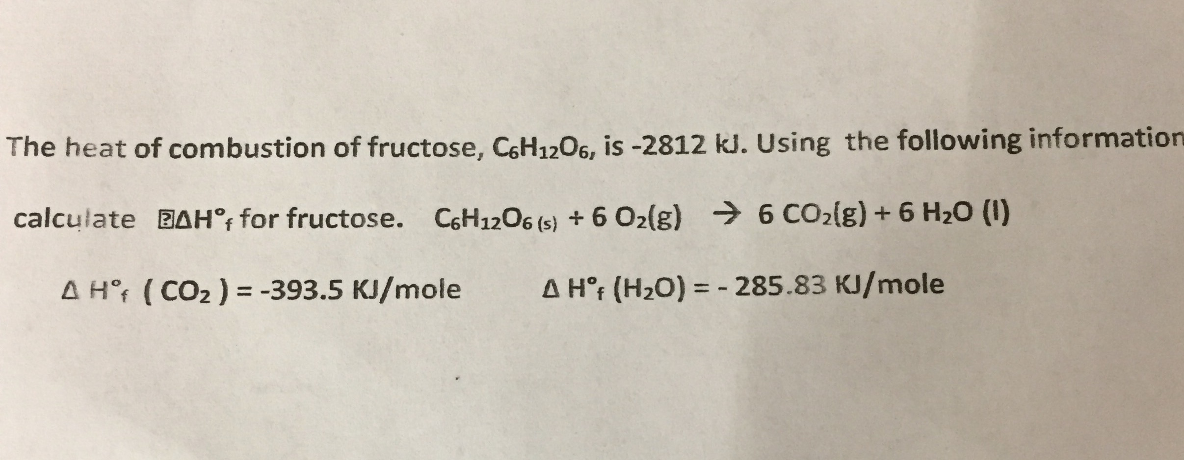 The heat of combustion of fructose, CHi206, is -2812 kJ. Using the following information calculate BAH , for fructose. CH120ss)6 O2(g) 6 cO2(g)+ 6 H20 (1) Δ HT ( CO2 )--393.5 KJ/mole Δ Hof (H20)--285.83 KJ/mole