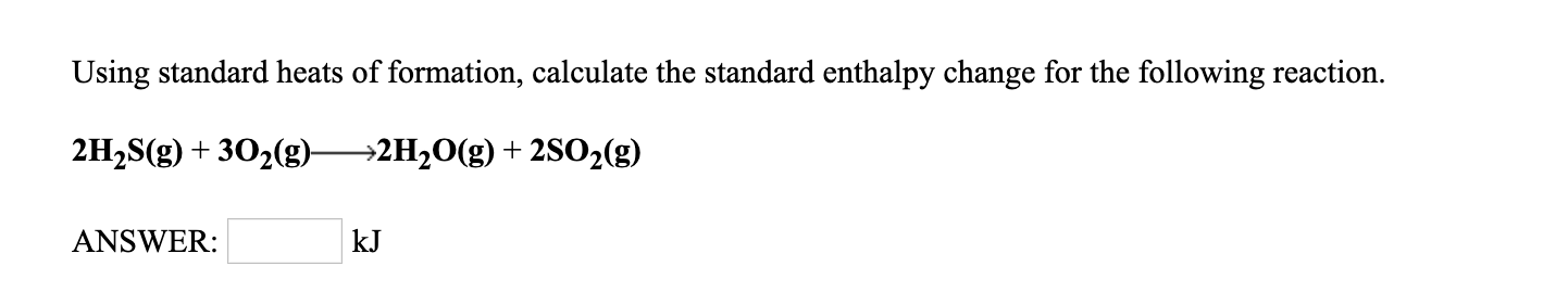 Using standard heats of formation, calculate the standard enthalpy change for the following reaction. 2H2S(g) +302(g)^2H20(g) + 2S02(g) ANSWER: kJ