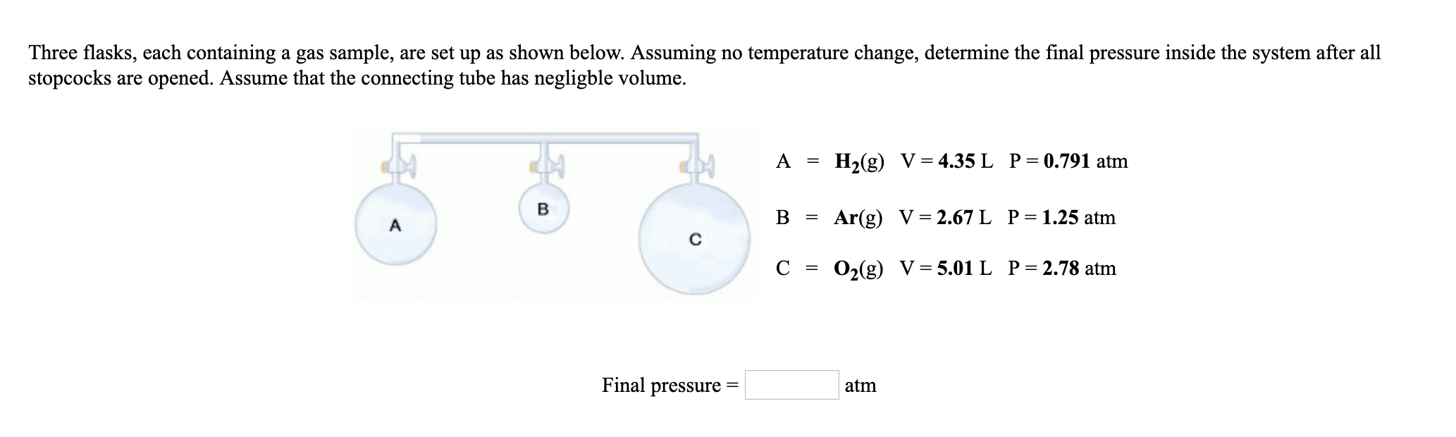 Three flasks, each containing a gas sample, are set up as shown below. Assuming no temperature change, determine the final pressure inside the system after all stopcocks are opened. Assume that the connecting tube has negligble volume. A-H2(g) V-4.35L P-0.791 atm B = Ar(g) V = 2.67 L P= 1.25 atm C = O2(g) V= 5.01 L P= 2.78 atm Final pressure- atm