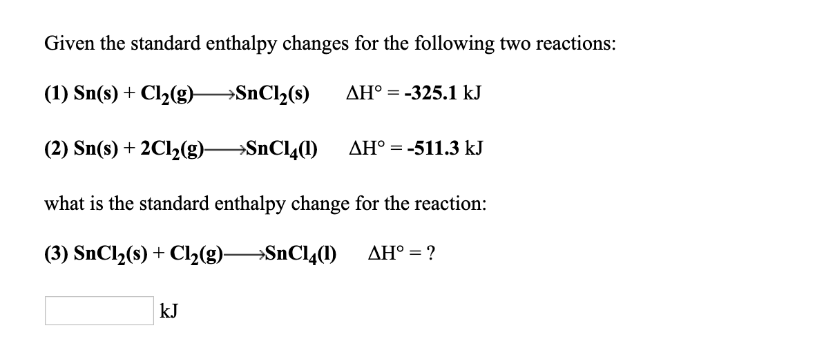 Given the standard enthalpy changes for the following two reactions: (1) Sn(s) + Cl2(g)--SnCl2(s) AH。=-325.1 kJ (2) Sn(s) + 2C12(g)--SnC14(1) ΔΗ。=-511.3 kJ what is the standard enthalpy change for the reaction: (3) SnCl2(s) + Cl2(g)--SnC14(1) ΔΗ: ? kJ