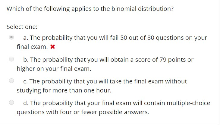 Which of the following applies to the binomial distribution? Select one: a. The probability that you will fail 50 out of 80 questions on your b. The probability that you will obtain a score of 79 points or C. The probability that you will take the final exam without d. The probability that your final exam will contain multiple-choice final exam. x higher on your final exam. studying for more than one hour. questions with four or fewer possible answers.