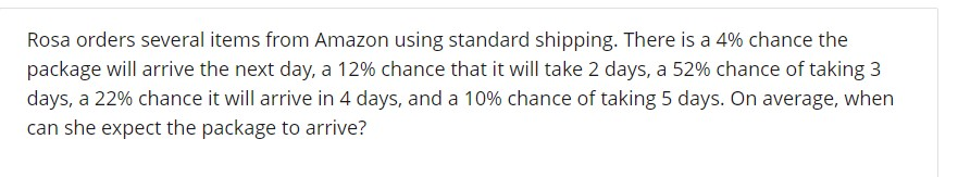 Rosa orders several items from Amazon using standard shipping. There is a 4% chance the package will arrive the next day, a 12% chance that it will take 2 days, a 52% chance of taking 3 days a 22% chance it will arrive in 4 days, and a 10% chance of taking 5 days. On average, when can she expect the package to arrive?