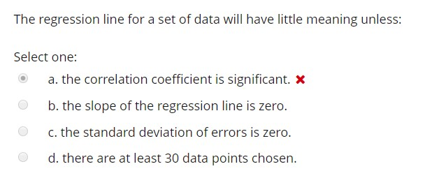 The regression line for a set of data will have little meaning unless: Select one: a. the correlation coefficient is significant. x b. the slope of the regression line is zero. c. the standard deviation of errors is zero. d. there are at least 30 data points chosen.