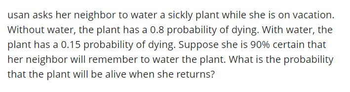 usan asks her neighbor to water a sickly plant while she is on vacation. Without water, the plant has a 0.8 probability of dying. With water, the plant has a 0.15 probability of dying. Suppose she is 90% certain that her neighbor will remember to water the plant. What is the probability that the plant will be alive when she returns?