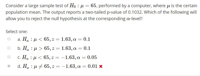 Consider a large sample test of H0 : μ-65, performed by a computer, where μ is the certain population mean. The output reports a two-tailed p-value of 0.1032. Which of the following will allow you to reject the null hypothesis at the corresponding α-level? Select one: a. Ha : μ < 65,2 = 1.63, α = 0.1 b. Ha : > 65,z 1.63, a 0.1 c. Ha : u 65,-1.63,a-0.05