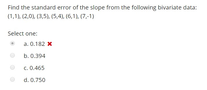 Find the standard error of the slope from the following bivariate data: Select one: a. 0.182 x b. 0.394 C. 0.465 d. 0.750