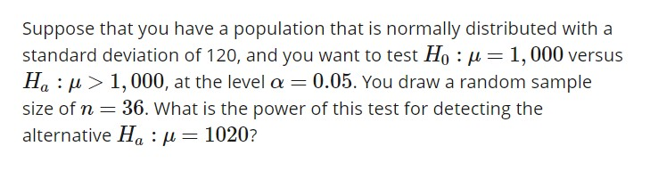 Suppose that you have a population that is normally distributed with a standard deviation of 120, and you want to test Ho : μ-1,000 versus Ha : μ > 1,000, at the level α 0.05. You draw a random sample alternative Ha : μ 1020?
