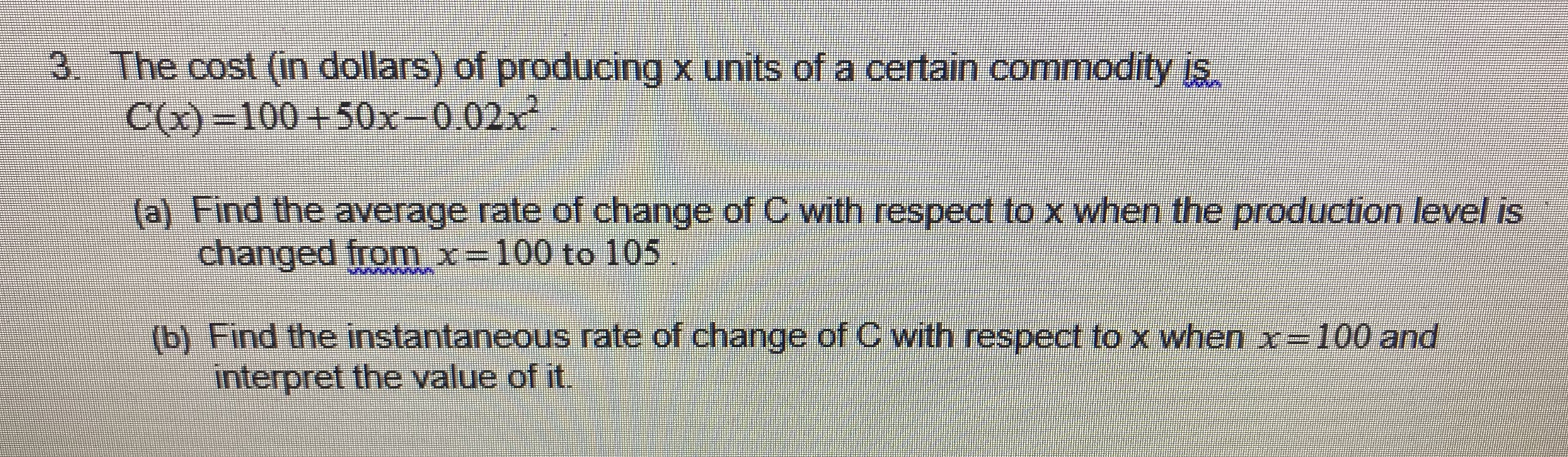 3. The cost (in dollars) of producing x units of a certain commodity is. C()-100+50x-0.02x2 (a) Find the average rate of change of C with respect to x when the production level is changed from x- 100 to 105 b) Find the instantaneous rate of change of C with respect to x when x- 100 and interpret the value of it.