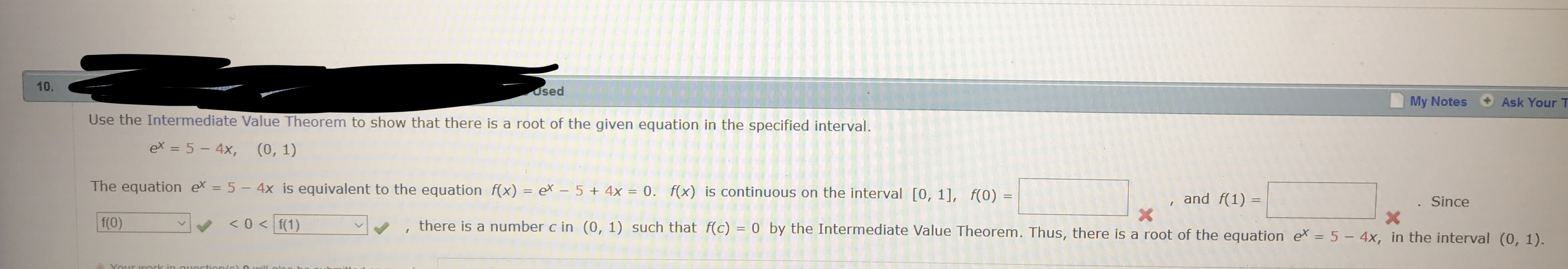 10 osed My Notes Ask Your T Use the Intermediate Value Theorem to show that there is a root of the given equation in the specified interval ex = 5-4), (0,1) The equation ex-5- 4x is equivalent to the equation f(x) ex 5 4x 0fx) is continuous on the interval [0, 11, f(0) , and f(1)- Since v, , there is a number c in (0, 1) such that f(c)-0 by the Intermediate Value Theorem. Thus, there is a root of the