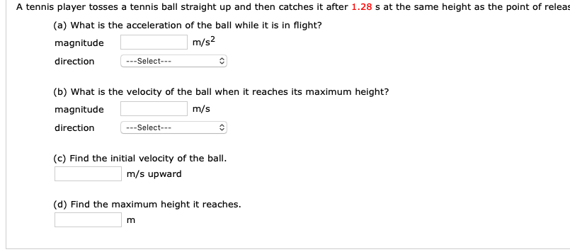 A tennis player tosses a tennis ball straight up and then catches it after 1.28 s at the same height as the point of releas (a) What is the acceleration of the ball while it is in flight? magnitude direction m/s2 --Select-- (b) What is the velocity of the ball when it reaches its maximum height? magnitude direction m/s -Select--- (c) Find the initial velocity of the ball m/s upward (d) Find the maximum height it reaches.