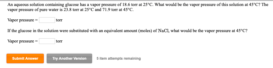 An aqueous solution containing glucose has a vapor pressure of 18.6 torr at 25°C. What would be the vapor pressure of this solution at 45°C? The vapor pressure of pure water is 23.8 torr at 25 °C and 71.9 torr at 45°C. Vapor pressure If the glucose in the solution were substituted with an equivalent amount (moles) of NaCl, what would be the vapor pressure at 45°C? Vapor pressure torr torr Submit Answer Try Another Version 5 item attempts remaining