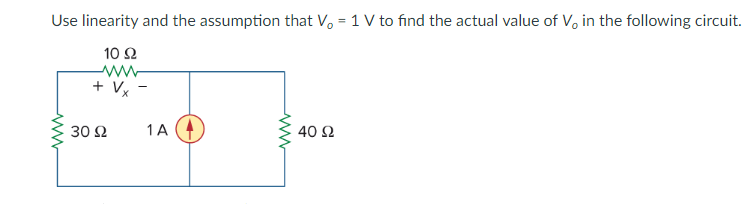 Use linearity and the assumption that Vo 1 V to find the actual value of Vo in the following circuit. 10Ω 30 Ω 1A 40Ω
