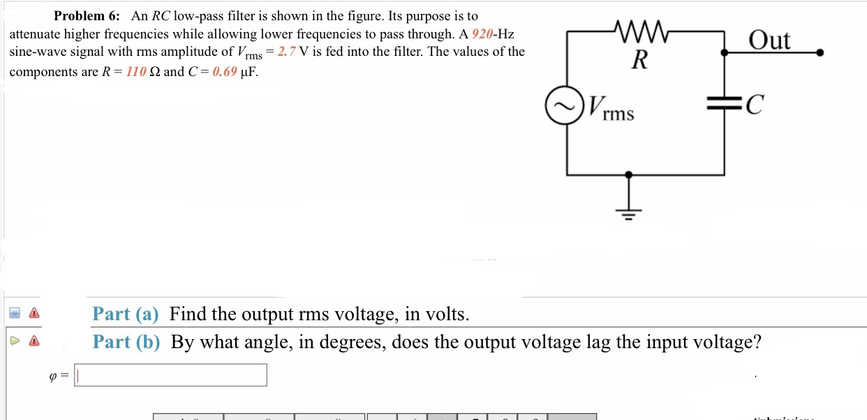 An RC low-pass filter is shown in the figure. Its purpose is to Problem 6: attenuate higher frequencies while allowing lower frequencies to pass through. A 920-Hz sine-wave signal with rms amplitude of Vrms 2.7 V is fed into the filter. The values of the components are R 110 Ω and C-0.69 μF. Out ~)Vrms Part (a) Find the output rms voltage, in volts. Part (b) By what angle, in degrees, does the output voltage lag the input voltage? -