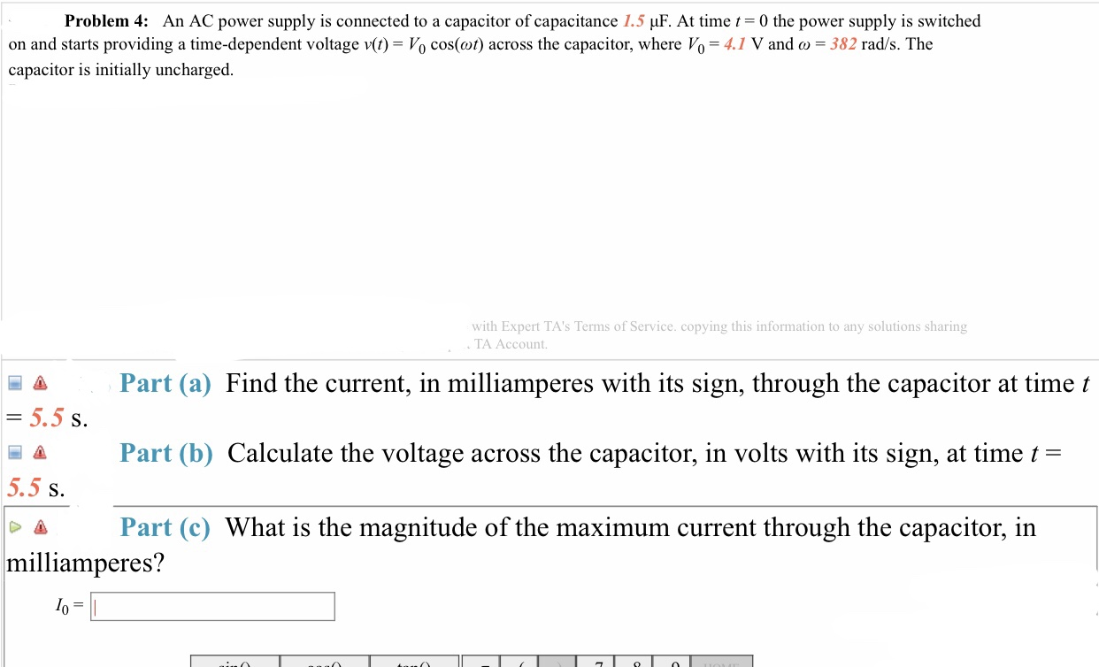 Problem 4: An AC power supply is connected to a capacitor of capacitance 1.5 μF. At time 0 the power supply is switched on and starts providing a time-dependent voltage v(t)-Vo cos(a)) across the capacitor, where V0-41 V and ω-382 rad/s. The capacitor is initially uncharged with Expert TA's Terms of Service. copying this information to any solutions sharing TA Account. A Part (a) Find the current, in milliamperes with its sign, through the capacitor at time t S. Part (b) Calculate the voltage across the capacitor, in volts with its sign, at time t- 5.5 s. Δ Part (c) What is the magnitude of the maximum current through the capacitor, in milliamperes?