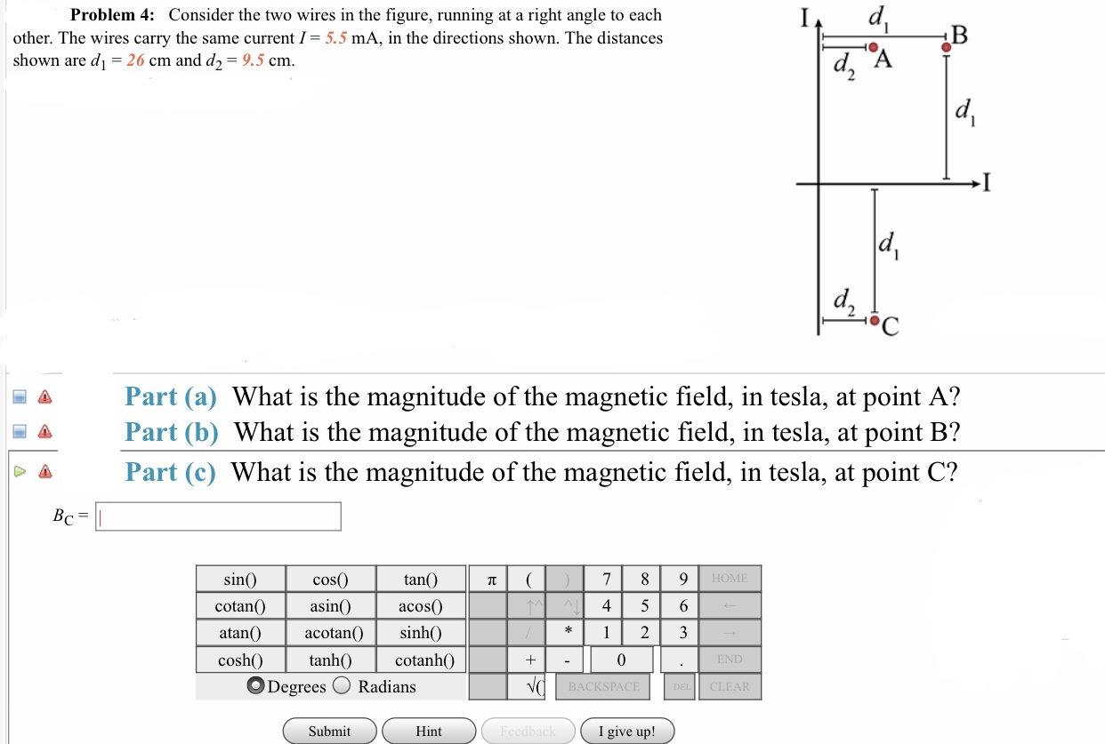 Problem 4: Consider the two wires in the figure, running at a right angle to each other. The wires carry the same current I= 5.5 mA, in the directions shown. The distances hown are d 26 cm and d2-9.5 cm a Part (a) What is the magnitude of the magnetic field, in tesla, at point A? A Part (b) What is the magnitude of the magnetic field, in tesla, at point B? Δ Part (c) What is the magnitude of the magnetic field, in tesla, at point C? tan() cos(0 asin() atan() acotan sinh() sin HOME cotan asind acos 4 5 6 cosh cotanhO 0 O Degrees O Radians BACKSPACE CLEAR Submit Hint I give up!