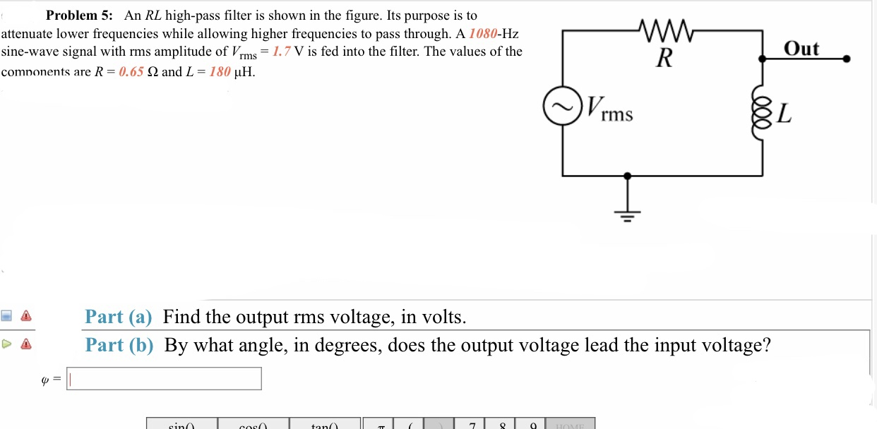 Problem 5: An RL high-pass filter is shown in the figure. Its purpose is to attenuate lower frequencies while allowing higher frequencies to pass through. A 1080-Hz sine-wave signal with rms amplitude of Vrms 1.7 V is fed into the filter. The values of the comnonents are R-0.65 Ω and L-180 μΗ. Out ~)Vrms Part (a) Find the output rms voltage, in volts. Part (b) By what angle, in degrees, does the output voltage lead the input voltage? iG&
