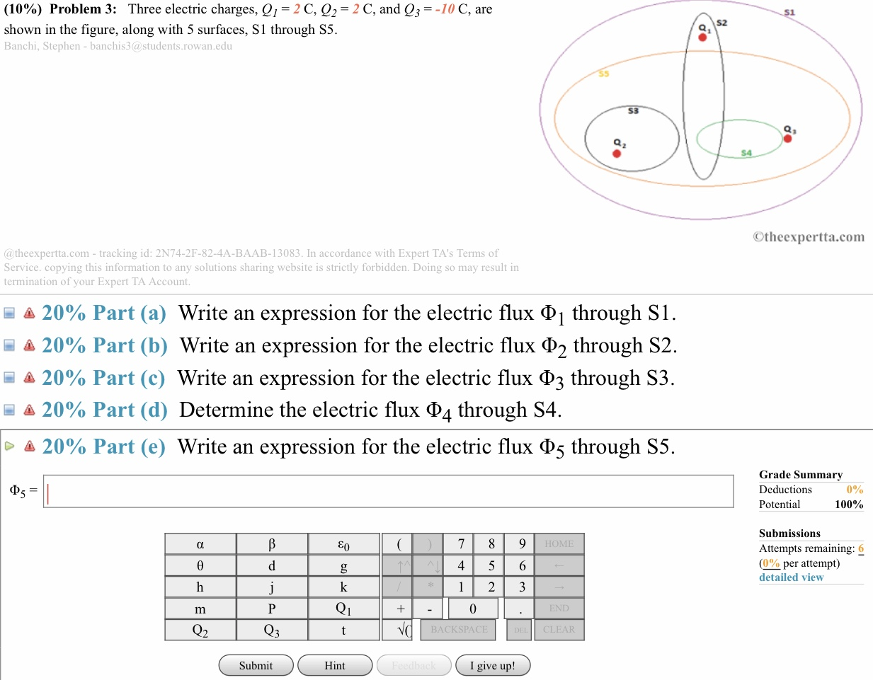 (10%) Problem 3: Three electric charges, Q1-2 C, Q2-2 C, and Q,--10 C, are shown in the figure, along with 5 surfaces, S1 through S5. Banchi, Stephen- banchis3@students.rowan.edu S2 53 Otheexpertta.com @ theexpertta.com - tracking id: 2N74-2F-82-4A-BAAB-13083. In accordance with Expert TA's Terms of Service. copying this information to any solutions sharing website is strictly forbidden. Doing so may result in termination of your Expert TA Account -là 20% Part (a) Write an expression for the electric flux Φ 1 through SI Δ 20% Part (b) Write an expression for the electric flux through S2. 20% Part (c) Write an expression for the electric flux ФЗ through S3 20% Part (d) Determine the electric flux Φ4 through S4. 20% Part (e) Write an expression for the electric flux Φ5 through S5 Grade Summary Deductions Potential 0% 100% Submissions Attempts remaining: 6 (0%0 per attempt) detailed view IOMI 4 5 6 Q1 BACKSPACE CLEAR Submit Hint I give up!