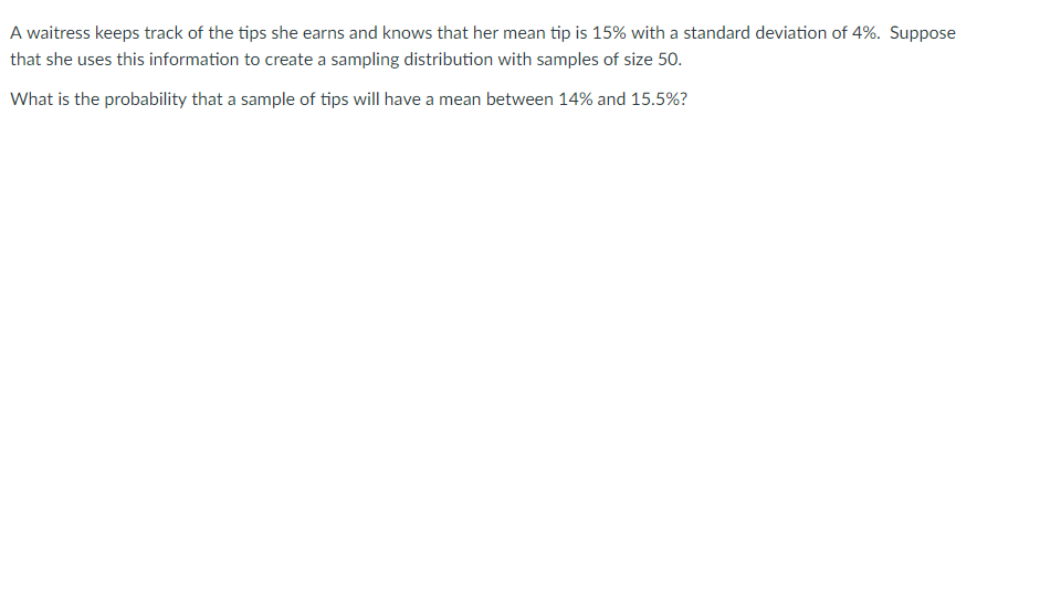 A waitress keeps track of the tips she earns and knows that her mean tip is 15% with a standard deviation of 4%. Suppose that she uses this information to create a sampling distribution with samples of size 50 What is the probability that a sample of tips will have a mean between 14% and 15.5%?